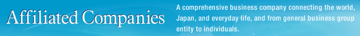 Affiliated Companies A comprehensive business company connecting the world, Japan, and everyday life, and from general business group entity to individuals.
